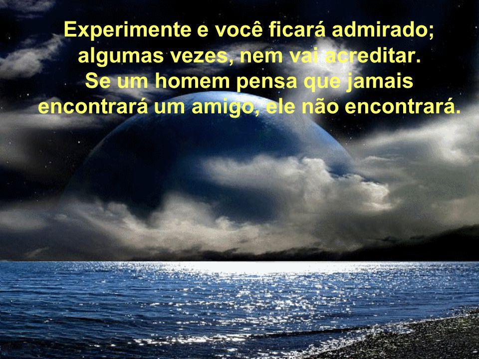 Experimente e você ficará admirado; algumas vezes, nem vai acreditar