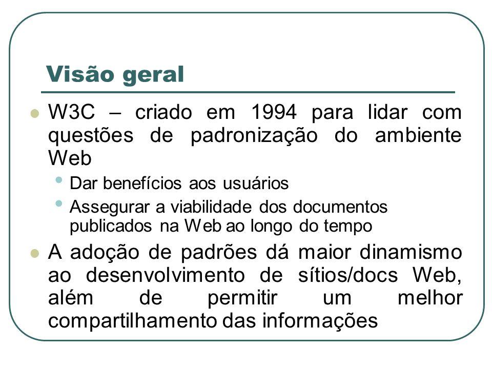 Visão geral W3C – criado em 1994 para lidar com questões de padronização do ambiente Web. Dar benefícios aos usuários.