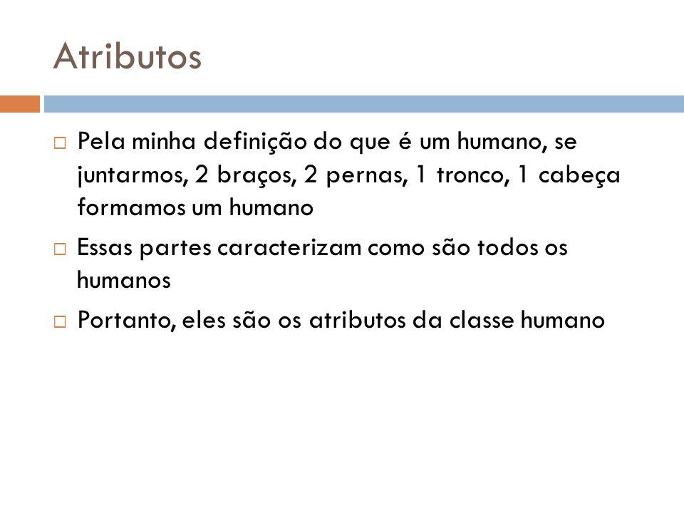 Atributos Pela minha definição do que é um humano, se juntarmos, 2 braços, 2 pernas, 1 tronco, 1 cabeça formamos um humano.