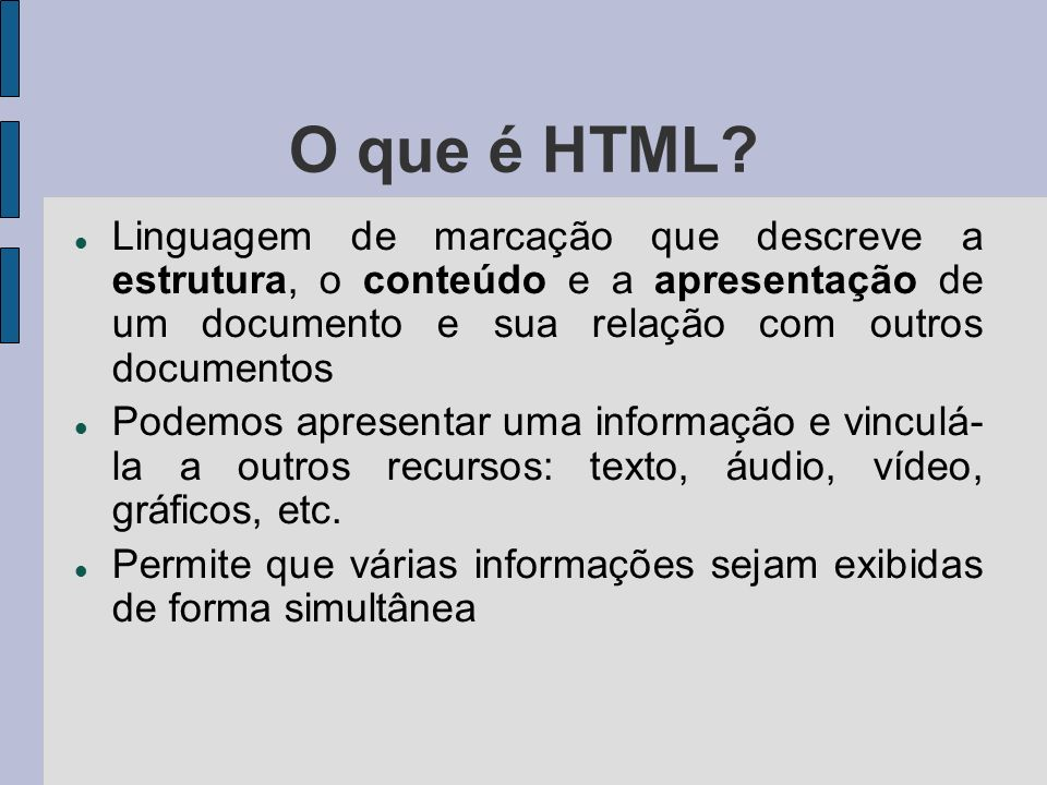 O que é HTML Linguagem de marcação que descreve a estrutura, o conteúdo e a apresentação de um documento e sua relação com outros documentos.