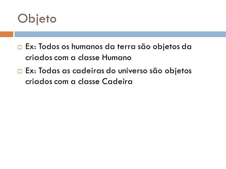Objeto Ex: Todos os humanos da terra são objetos da criados com a classe Humano.