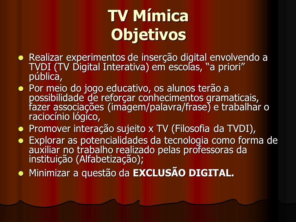 TV Mímica Objetivos Realizar experimentos de inserção digital envolvendo a TVDI (TV Digital Interativa) em escolas, a priori pública,