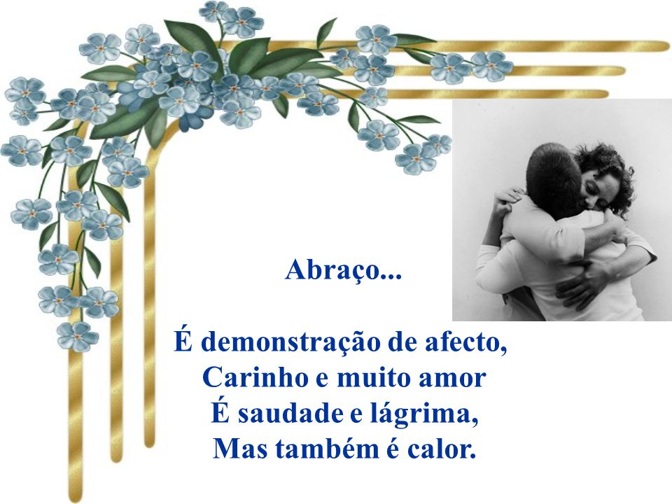 Abraço... É demonstração de afecto, Carinho e muito amor É saudade e lágrima, Mas também é calor.