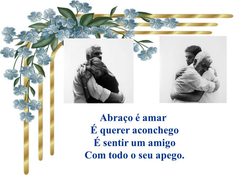 Abraço é amar É querer aconchego É sentir um amigo Com todo o seu apego.