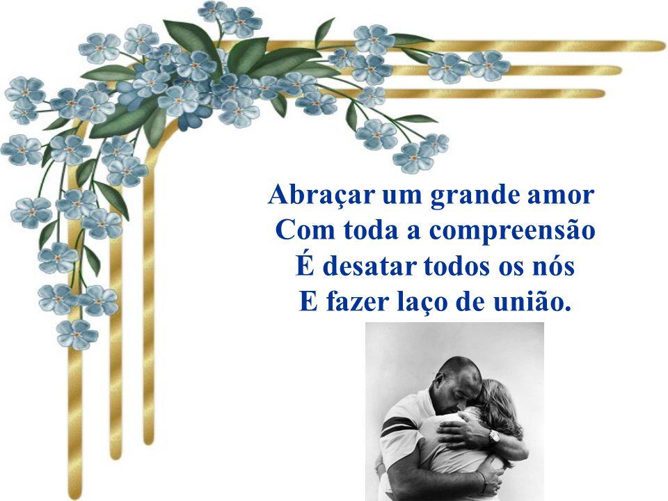 Abraçar um grande amor Com toda a compreensão É desatar todos os nós E fazer laço de união.