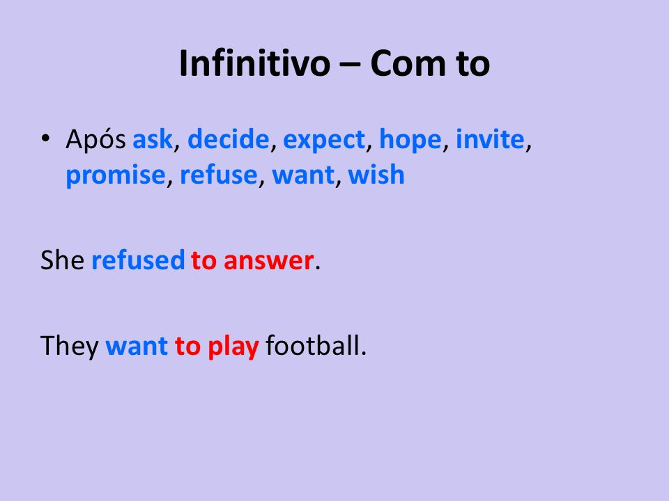 Infinitivo – Com to Após ask, decide, expect, hope, invite, promise, refuse, want, wish. She refused to answer.