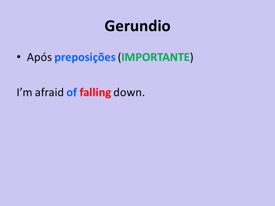 Gerundio Após preposições (IMPORTANTE) I'm afraid of falling down.