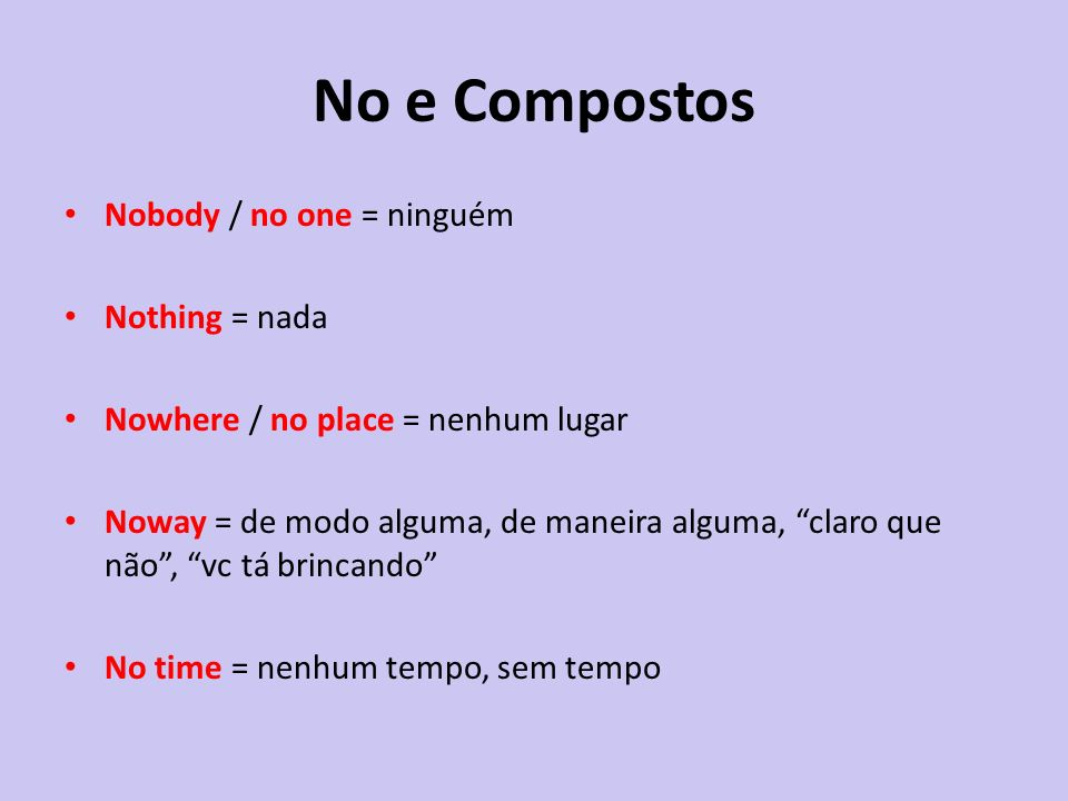 No e Compostos Nobody / no one = ninguém Nothing = nada