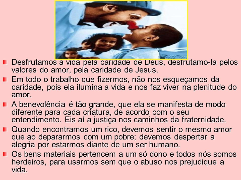 Desfrutamos a vida pela caridade de Deus, desfrutamo-la pelos valores do amor, pela caridade de Jesus.