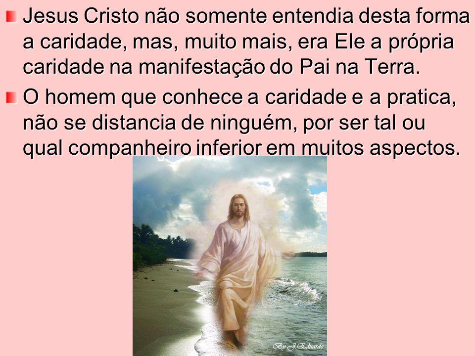 Jesus Cristo não somente entendia desta forma a caridade, mas, muito mais, era Ele a própria caridade na manifestação do Pai na Terra.