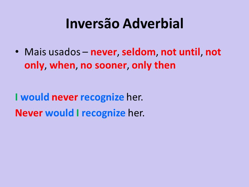 Inversão Adverbial Mais usados – never, seldom, not until, not only, when, no sooner, only then. I would never recognize her.