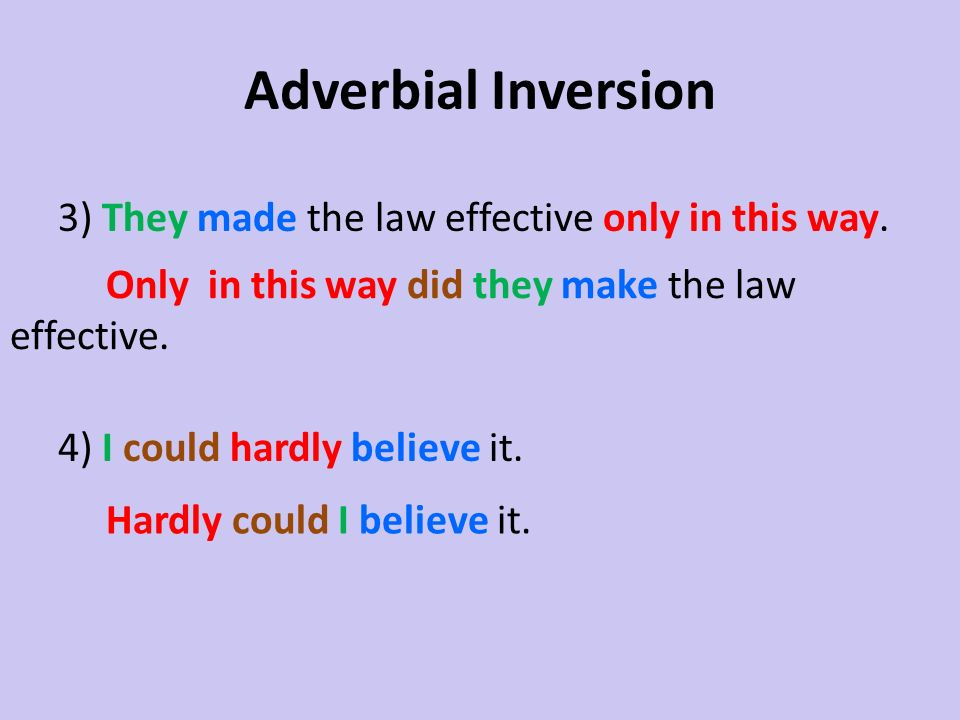 Adverbial Inversion 3) They made the law effective only in this way. 4) I could hardly believe it.