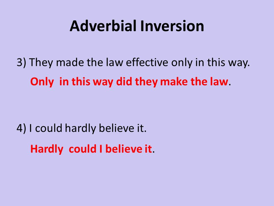 Adverbial Inversion3) They made the law effective only in this way. 4) I could hardly believe it. Only in this way did they make the law.