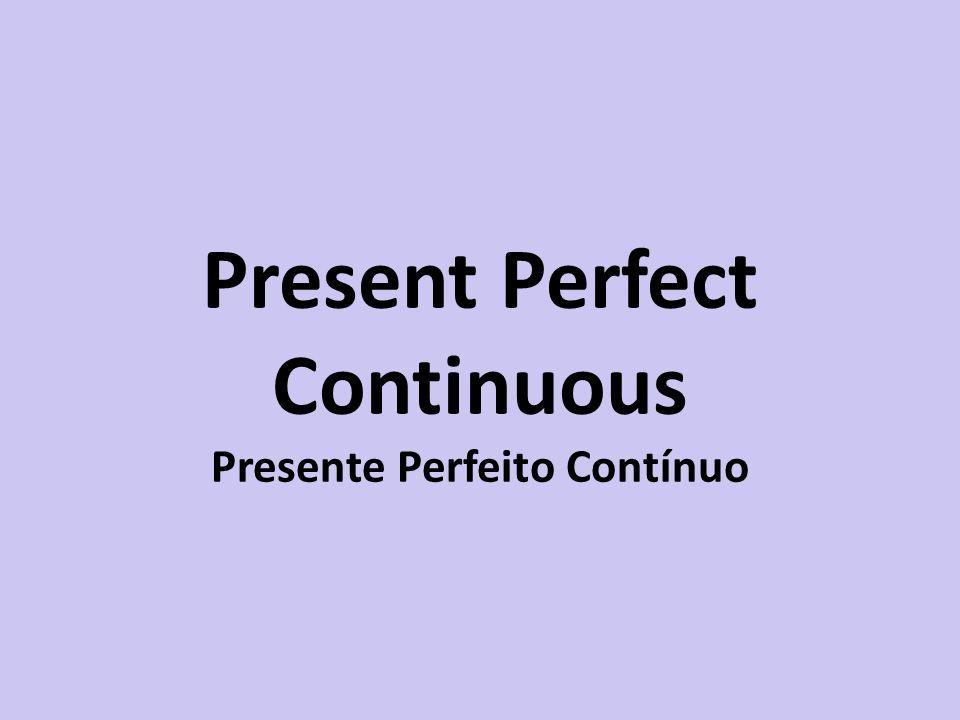 Present Perfect Continuous Presente Perfeito Contínuo