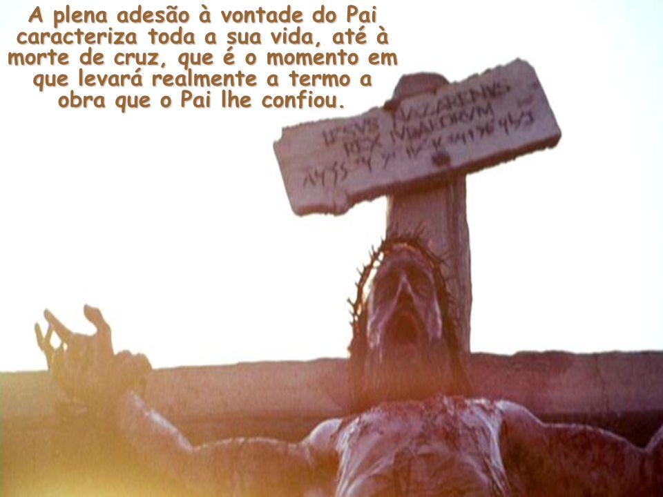 A plena adesão à vontade do Pai caracteriza toda a sua vida, até à morte de cruz, que é o momento em que levará realmente a termo a obra que o Pai lhe confiou.