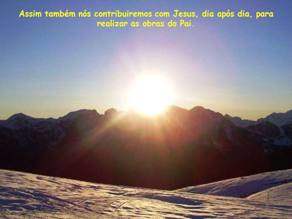 Assim também nós contribuiremos com Jesus, dia após dia, para realizar as obras do Pai.