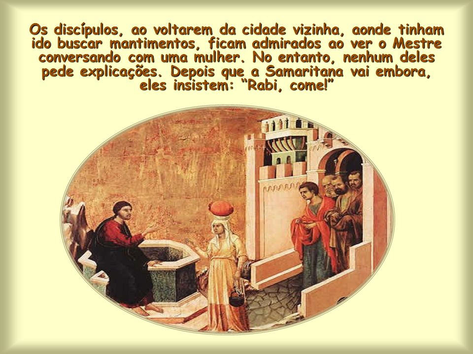 Os discípulos, ao voltarem da cidade vizinha, aonde tinham ido buscar mantimentos, ficam admirados ao ver o Mestre conversando com uma mulher.