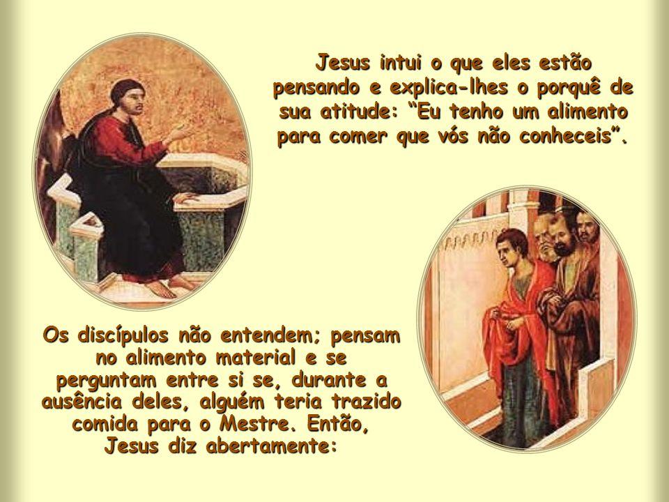 Jesus intui o que eles estão pensando e explica-lhes o porquê de sua atitude: Eu tenho um alimento para comer que vós não conheceis .