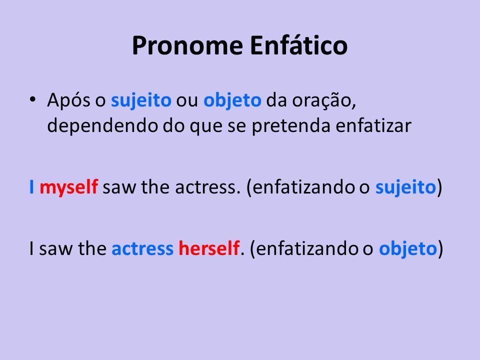 Pronome Enfático Após o sujeito ou objeto da oração, dependendo do que se pretenda enfatizar. I myself saw the actress. (enfatizando o sujeito)