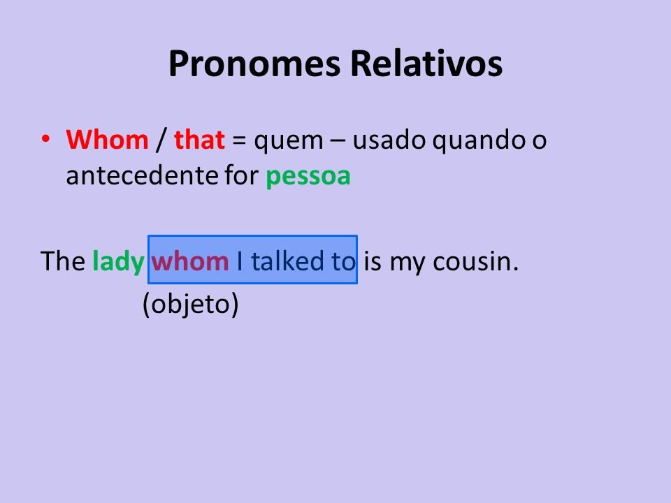Pronomes Relativos Whom / that = quem – usado quando o antecedente for pessoa. The lady whom I talked to is my cousin.