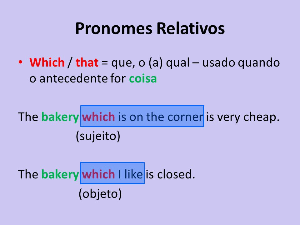 Pronomes Relativos Which / that = que, o (a) qual – usado quando o antecedente for coisa. The bakery which is on the corner is very cheap.