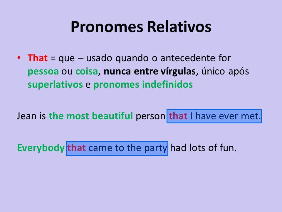 Pronomes Relativos That = que – usado quando o antecedente for pessoa ou coisa, nunca entre vírgulas, único após superlativos e pronomes indefinidos.