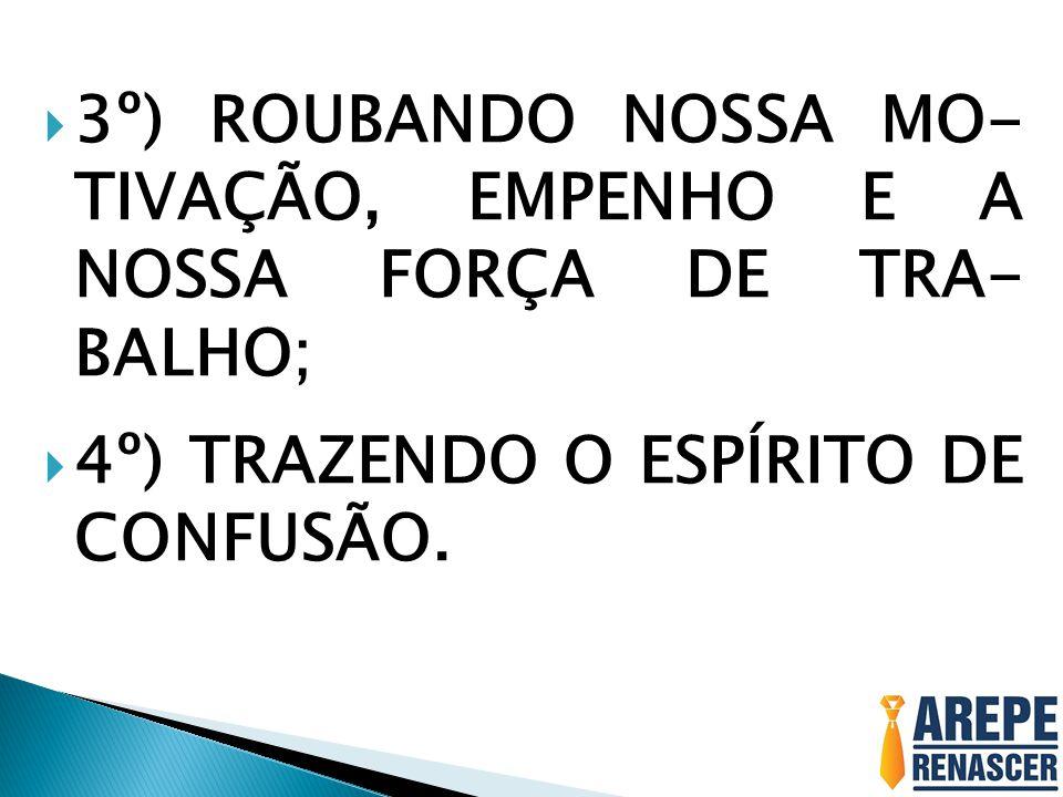 3º) ROUBANDO NOSSA MO- TIVAÇÃO, EMPENHO E A NOSSA FORÇA DE TRA- BALHO;