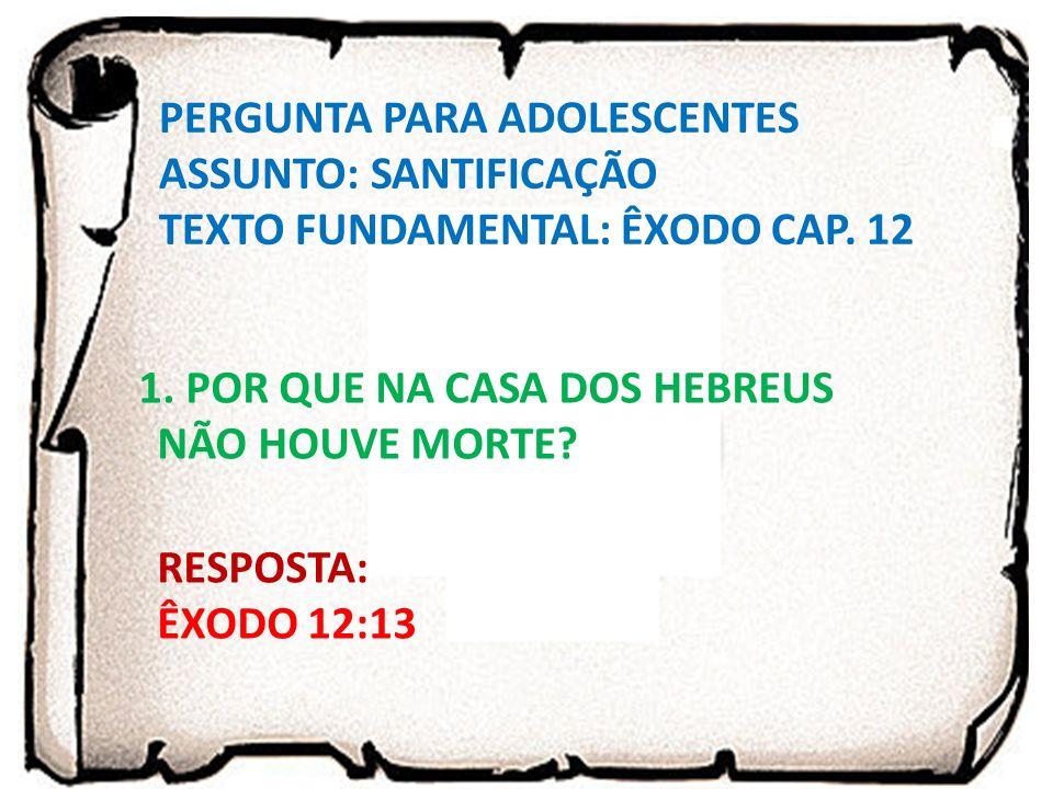 PERGUNTA PARA ADOLESCENTES ASSUNTO: SANTIFICAÇÃO TEXTO FUNDAMENTAL: ÊXODO CAP. 12