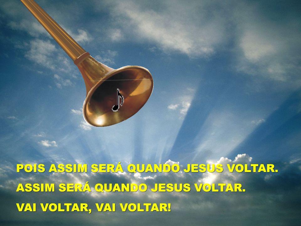 POIS ASSIM SERÁ QUANDO JESUS VOLTAR.