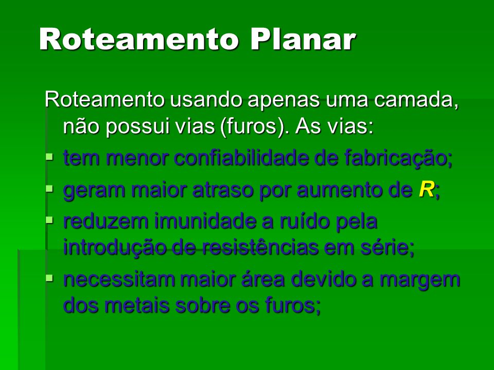 Roteamento Planar Roteamento usando apenas uma camada, não possui vias (furos). As vias: tem menor confiabilidade de fabricação;