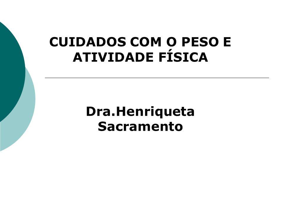 CUIDADOS COM O PESO E ATIVIDADE FÍSICA Dra.Henriqueta Sacramento