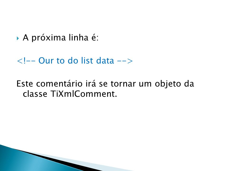 A próxima linha é: <!-- Our to do list data --> Este comentário irá se tornar um objeto da classe TiXmlComment.