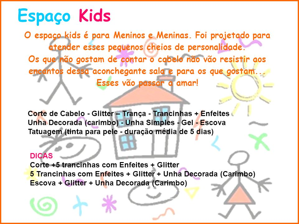 Espaço KidsO espaço kids é para Meninos e Meninas. Foi projetado para atender esses pequenos cheios de personalidade.