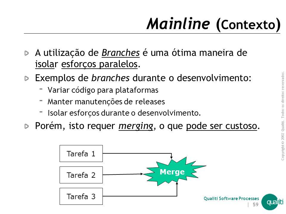 Mainline (Contexto) A utilização de Branches é uma ótima maneira de isolar esforços paralelos. Exemplos de branches durante o desenvolvimento:
