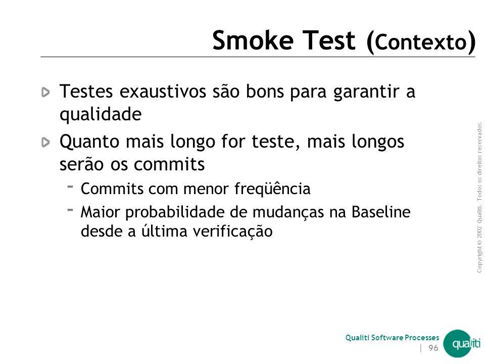 Smoke Test (Contexto) Testes exaustivos são bons para garantir a qualidade. Quanto mais longo for teste, mais longos serão os commits.
