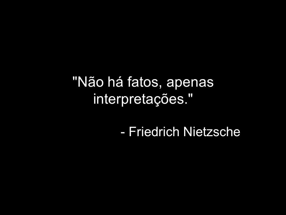 Não há fatos, apenas interpretações.