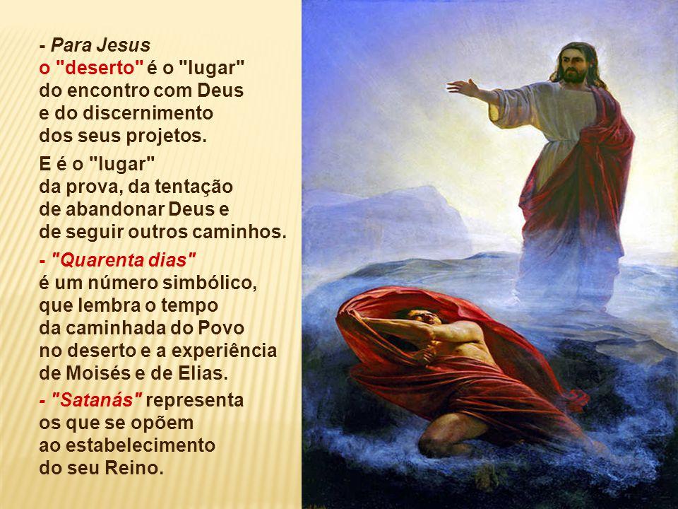 - Para Jesus o deserto é o lugar do encontro com Deus. e do discernimento. dos seus projetos.