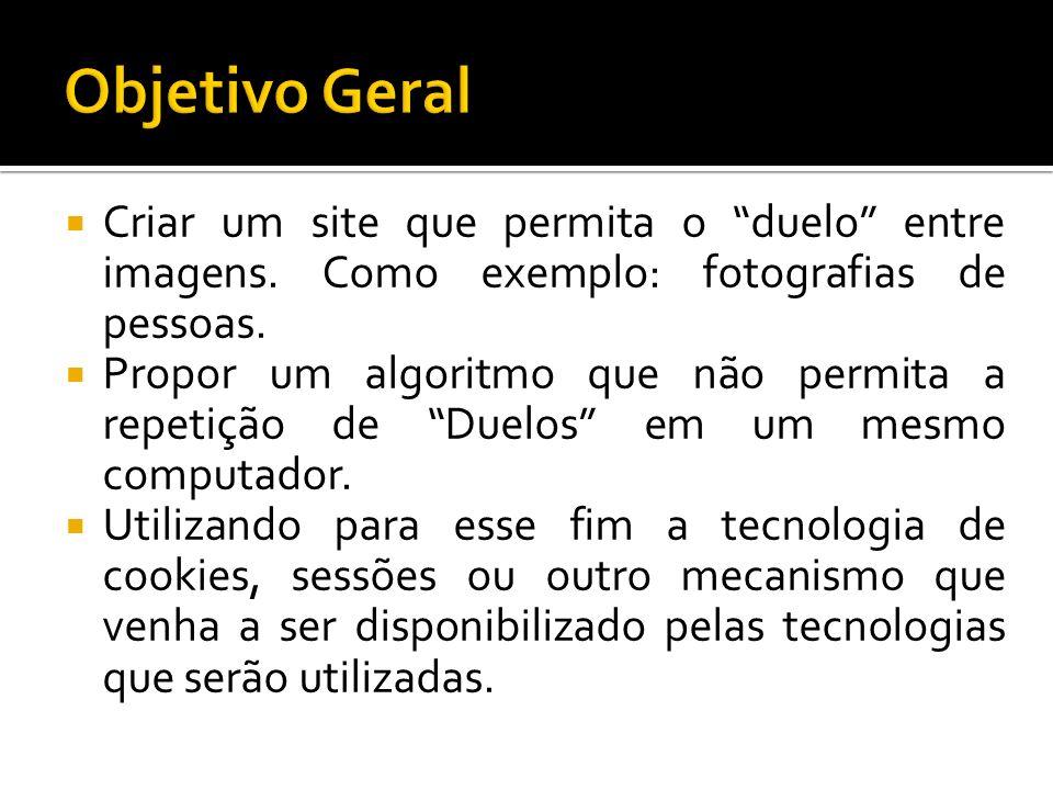Objetivo Geral Criar um site que permita o duelo entre imagens. Como exemplo: fotografias de pessoas.