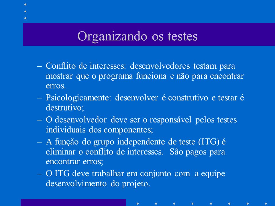 Organizando os testes Conflito de interesses: desenvolvedores testam para mostrar que o programa funciona e não para encontrar erros.