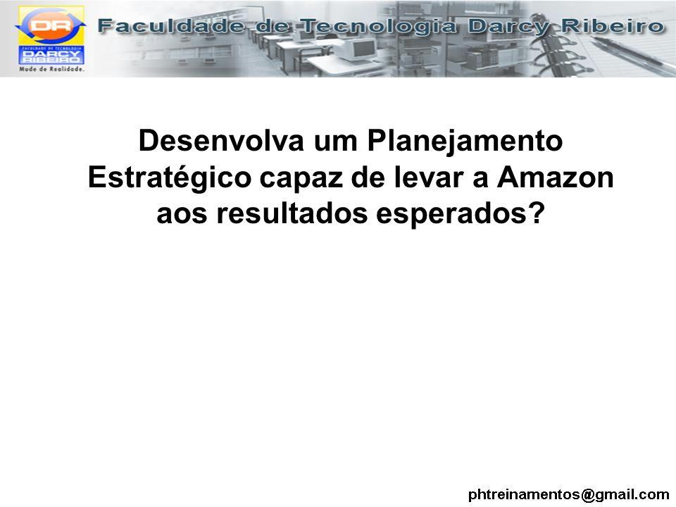 Desenvolva um Planejamento Estratégico capaz de levar a Amazon aos resultados esperados