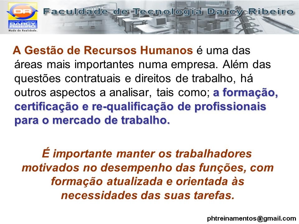 A Gestão de Recursos Humanos é uma das áreas mais importantes numa empresa. Além das questões contratuais e direitos de trabalho, há outros aspectos a analisar, tais como; a formação, certificação e re-qualificação de profissionais para o mercado de trabalho.