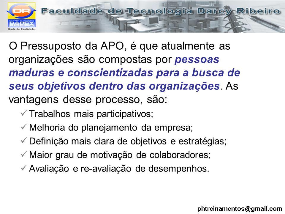 O Pressuposto da APO, é que atualmente as organizações são compostas por pessoas maduras e conscientizadas para a busca de seus objetivos dentro das organizações. As vantagens desse processo, são: