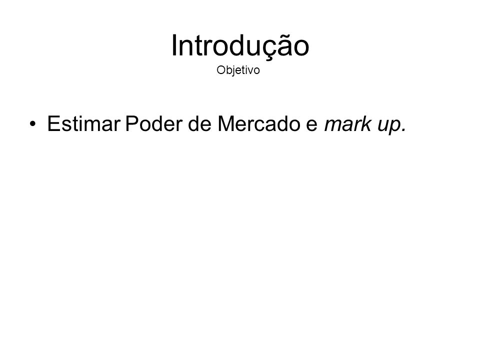 Introdução Objetivo Estimar Poder de Mercado e mark up.