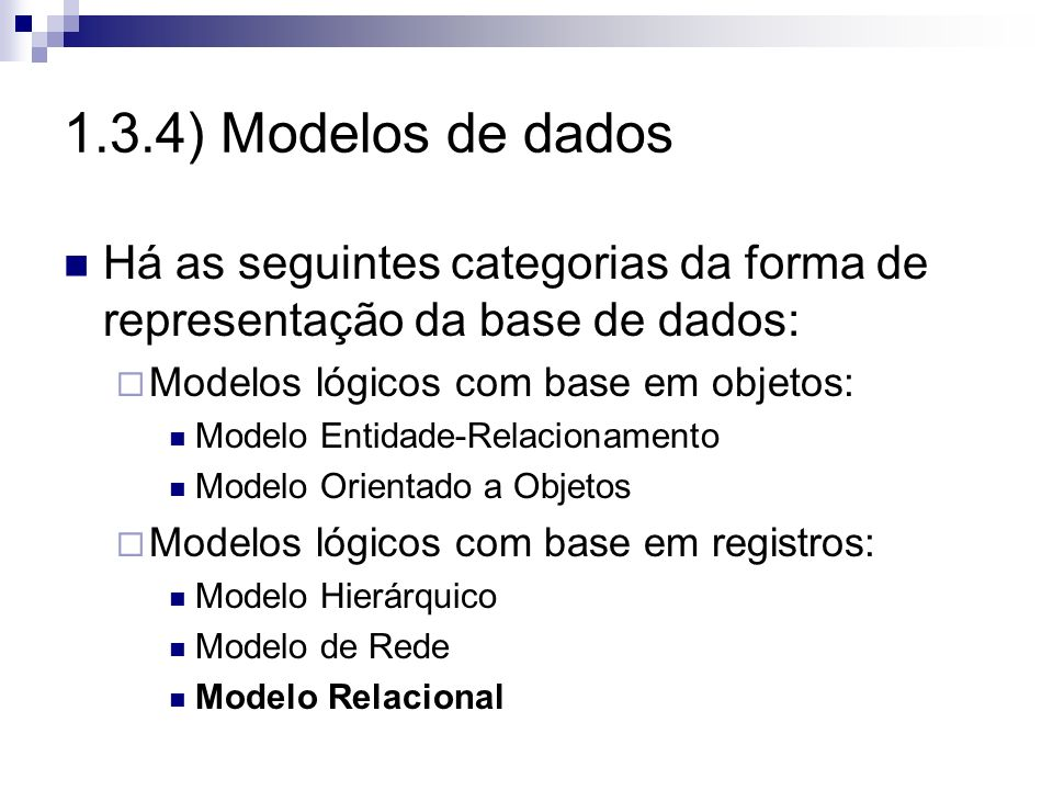 1.3.4) Modelos de dados Há as seguintes categorias da forma de representação da base de dados: Modelos lógicos com base em objetos: