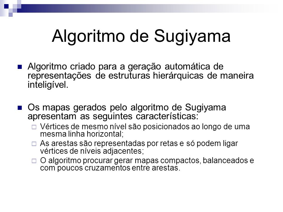 Algoritmo de Sugiyama Algoritmo criado para a geração automática de representações de estruturas hierárquicas de maneira inteligível.