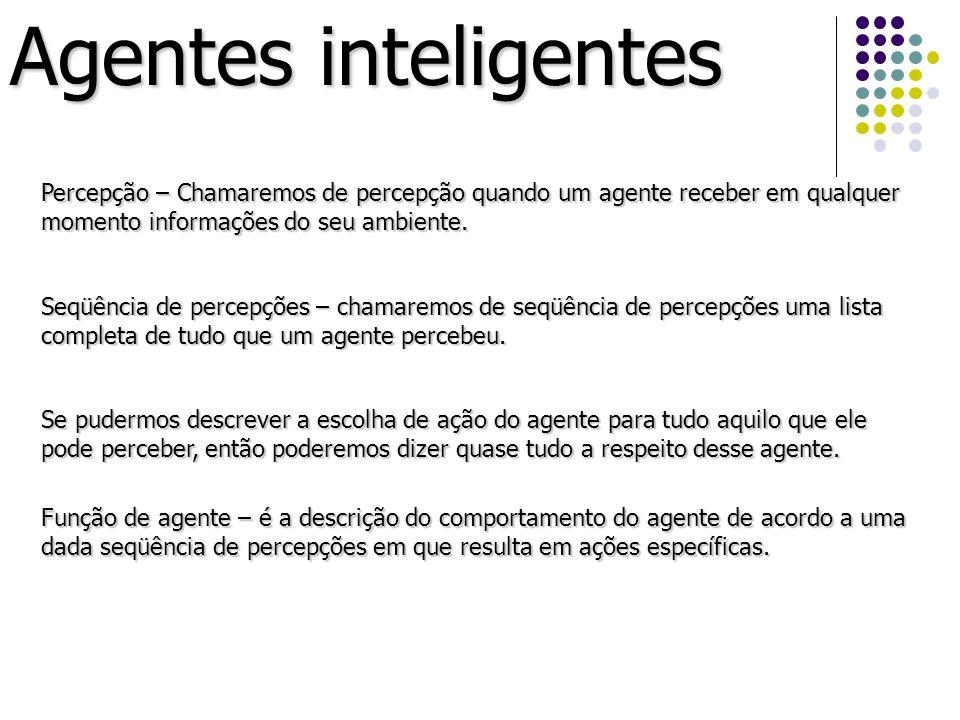 Agentes inteligentes Percepção – Chamaremos de percepção quando um agente receber em qualquer momento informações do seu ambiente.