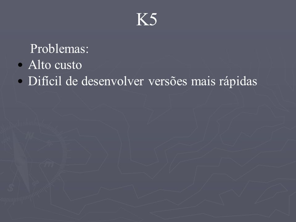 K5 Problemas: Alto custo Difícil de desenvolver versões mais rápidas