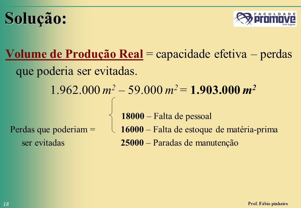 Solução: Volume de Produção Real = capacidade efetiva – perdas que poderia ser evitadas. 1.962.000 m2 – 59.000 m2 = 1.903.000 m2.