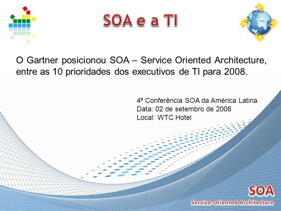SOA e a TI O Gartner posicionou SOA – Service Oriented Architecture, entre as 10 prioridades dos executivos de TI para 2008.
