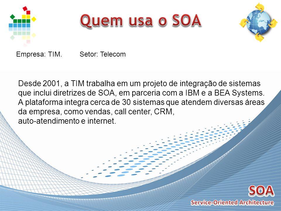 Quem usa o SOA Empresa: TIM. Setor: Telecom. Desde 2001, a TIM trabalha em um projeto de integração de sistemas.